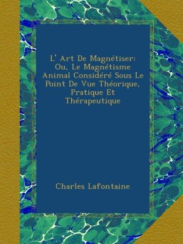 Read Online L' Art De Magnétiser: Ou, Le Magnétisme Animal Considéré Sous Le Point De Vue Théorique, Pratique Et Thérapeutique (French Edition) pdf epub