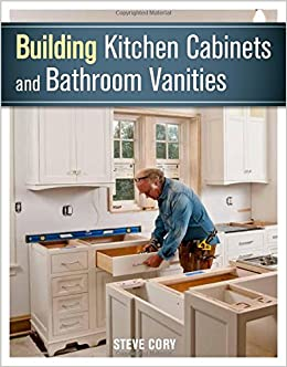 Building Kitchen Cabinets And Bathroom Vanities Steve Cory 9781627107938 Amazon Com Books