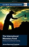 The International Monetary Fund: Politics of Conditional Lending, James Raymond Vreeland, 0415374634