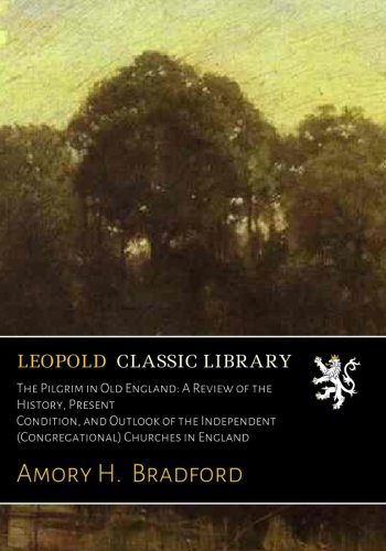 Download The Pilgrim in Old England: A Review of the History, Present Condition, and Outlook of the Independent (Congregational) Churches in England pdf