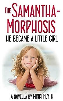 The Samantha-Morphosis: He Became a Little Girl by [Flyth, Mindi]