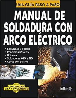 Manual de soldadura con arco electrico / Manual of Electric Arc Welding: Una Guia Paso a Paso / a Step by Step Guide (Como Hacer Bien Y Facilmente / How to ...