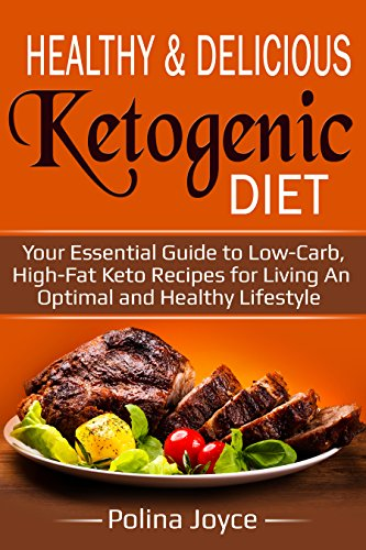 Healthy & Delicious Ketogenic Diet: Your Essential Guide To Low-Carb, High-Fat Keto Recipes For Living An Optimal And Healthy Lifestyle by Polina Joyce