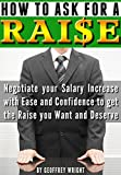 How to Ask for a Raise: Negotiating Your Salary Increase with Ease and Confidence to Get the Raise You Want and Deserve