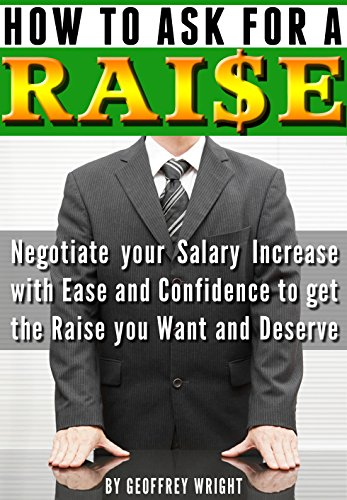 How to Ask for a Raise: Negotiating Your Salary Increase with Ease and Confidence to Get the Raise You Want and Deserve by [Wright, Geoffrey]