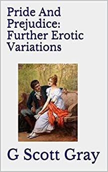 Pride And Prejudice: Further Erotic Variations by [Gray, G Scott]