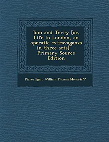 Tom and Jerry [Or, Life in London, an Operatic Extravaganza in Three Acts] - Primary Source Edition (Tom And Jerry 2014)