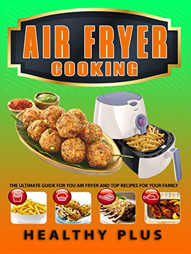 AIR FRYER COOKING: The Ultimate Guide for Your Air Fryer And Top Recipes For Your Family ( Air Fryer Recipes, Weight loss recipes, Low Carb Diet, Clean Eating, Weight Watchers, Air Fryer Cookbook) by Healthy Plus