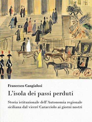 Lisola dei passi perduti. Storia istituzionale dellAutonomia regionale siciliana dal viceré Caracciolo ai giorni nostri Francesco Cangialosi