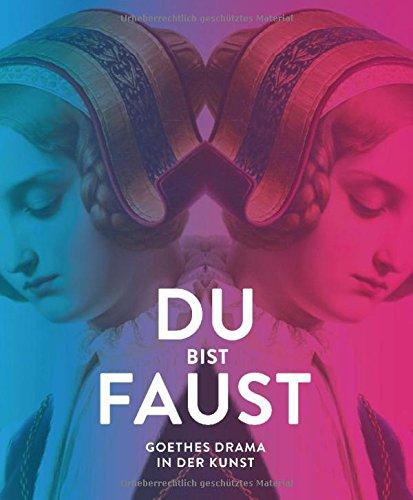 Du bist Faust: Goethes Drama in der Kunst