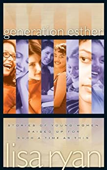 Generation Esther: Stories of Young Women Raised Up for Such a Time as This by [Ryan, Lisa]
