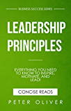 Leadership Principles: Everything You Need To Know To Inspire, Motivate, and Lead! (Business Success Book 4)