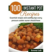 100 Instant Pot Recipes: Essential recipes and cooking tips every pressure cooker owner should have