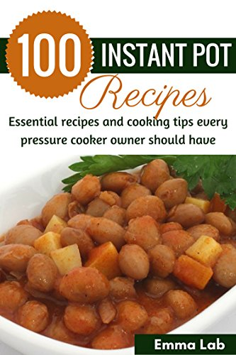 100 Instant Pot Recipes: Essential recipes and cooking tips every pressure cooker owner should have by Emma Lab