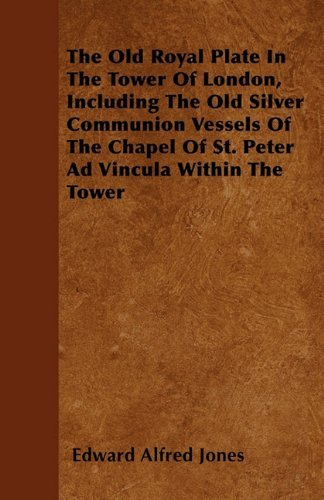 The Old Royal Plate In The Tower Of London, Including The Old Silver Communion Vessels Of The Chapel Of St. Peter Ad Vincula Within The Tower by Edward Alfred Jones (2011-04-28)