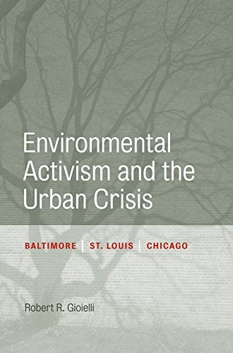 Environmental Activism and the Urban Crisis: Baltimore, St. Louis, Chicago (Urban Life, Landscape and Policy)