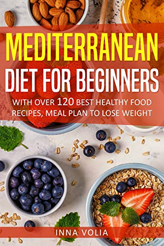 Mediterranean Diet For Beginners: With Over 120 Best Healthy Food Recipes, Meal Plan to Lose Weight by Inna  Volia