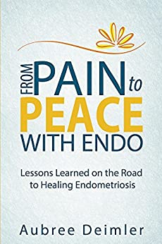 From Pain to Peace With Endo: Lessons Learned on the Road to Healing Endometriosis (English Edition) de [Deimler, Aubree]