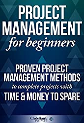 Project Management For Beginners: Proven Project Management Methods To Complete Projects With Time & Money To Spare (Project Management, Project Management Body of Knowledge) (English Edition)
