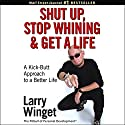 Shut Up, Stop Whining, and Get a Life: A Kick-Butt Approach to a Better Life Audiobook by Larry Winget Narrated by Johnny Heller