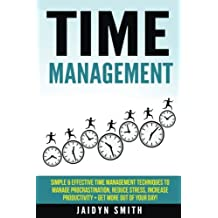 Time Management: Simple and Effective Time Management Techniques to Manage Procrastination, Reduce Stress, Increase Productivity + Get More Out of Your Day