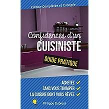 Confidences d'un Cuisiniste. Guide Pratique.: Comment Acheter, Sans Se Tromper, La Cuisine Dont Vous Rêvez. (French Edition)