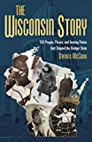 The Wisconsin Story: 150 People, Places, and Turning Points that Shaped the Badger State
