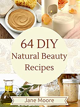 64 DIY Natural Beauty Recipes: How to Make Amazing Homemade Skin Care Recipes,  Essential Oils, Body Care Products and More (Nature's Miracles) by [Nature's Miracles, Moore, Jane]