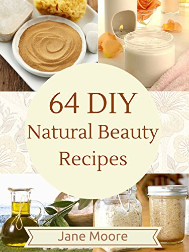 64 DIY Natural Beauty Recipes: How to Make Amazing Homemade Skin Care Recipes, Essential Oils, Body Care Products and More (Nature's Miracles)