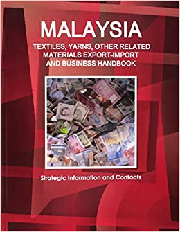 Malaysia TEXTILES, YARNS & OTHER RELATED MATERIALS EXPORT-IMPORT & BUSINESS HANDBOOK (World Strategic and Business Information Library)