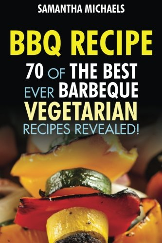 BBQ Recipe: 70 Of The Best Ever Barbecue Vegetarian Recipes...Revealed! (Best Vegetable Recipes Ever)