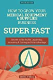 How To Grow Your Medical Equipment & Supplies Business SUPER FAST: Secrets to 10x Profits, Leadership, Innovation & Gaining an Unfair Advantage