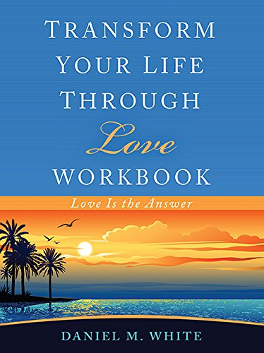 Transform Your Life Through Love Workbook: Love Is the Answer