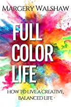 FULL COLOR LIFE: HOW TO LIVE A CREATIVE, BALANCED LIFE