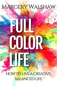 Full Color Life: How to Live a Creative, Balanced Life by [Walshaw, Margery]
