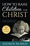 img - for How to Raise Children for Christ (Updated Edition): A Guide for Excellent Christian Parenting [11/1/2016] Andrew Murray book / textbook / text book