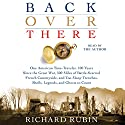 Back Over There: One American Time-Traveler, 100 Years Since the Great War, 500 Miles of Battle-Scarred French Countryside, and Too Many Trenches, Shells, Legends and Ghosts to Count Audiobook by Richard Rubin Narrated by Richard Rubin