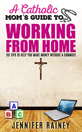A Catholic Mom's Guide to Working From Home: 101 Tips to Help You Make Money Without a Commute
