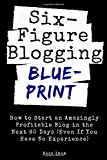Six Figure Blogging Blueprint: How to Start an Amazingly Profitable Blog in the Next 60 Days (Even If You Have No Experience)