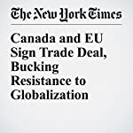 Canada and EU Sign Trade Deal, Bucking Resistance to Globalization | James Kanter