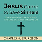 Jesus Came to Save Sinners: An Earnest Conversation with Those Who Long for Salvation and Eternal Life | Charles H. Spurgeon