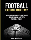 football scouting - Football: Football Made Easy: Beginner and Expert Strategies For Becoming A Better Football Player (American Football Coaching Playing Training Tactic)