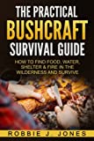 The Practical Bushcraft Survival Guide: How to Find Food, Water, Shelter & Fire In The Wilderness and Survive