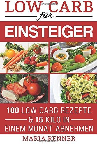 Low Carb für Einsteiger: 100 Low Carb Rezepte & 15 Kilo in einem Monat abnehmen: Low Carb TOP REZEPTE für eine schnelle Diät (German Edition) PDF