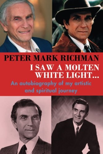 Peter Mark Richman: I Saw a Molten, White Light: An autobiography of my artistic and spiritual journey