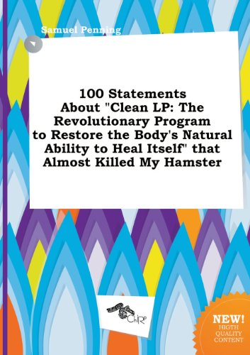 100 Statements about Clean LP: The Revolutionary Program to Restore the Bodys Natural Ability to Heal Itself That Almost Killed My Hamster
