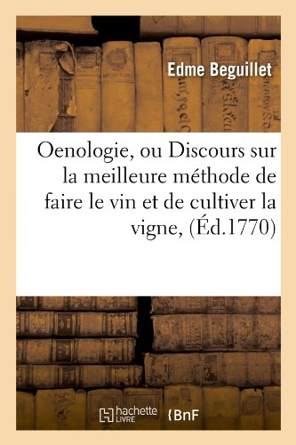 Oenologie, ou Discours sur la meilleure méthode de faire le vin et de cultiver la vigne , (Éd.1770) Broché – 1 juin 2012 Edme Beguillet Hachette Livre BNF 201275578X Sciences de la vie (Biologie