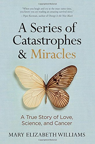 A Series Of Catastrophes And Miracles: A True Story Of Love, Science, And Cancer