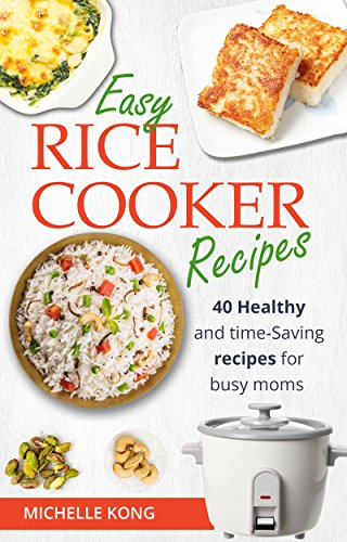 Easy Rice Cooker Recipes: 40 Healthy and time- Saving recipes for busy moms by Michelle Kong