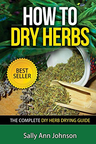 How To Dry Herbs: The Complete DIY Herb Drying Guide (Drying Herbs At Home, Herbal Recipes, Herbs And Spices, Drying Food, Drying Herbs, Drying Foods At ... Spice Up, Spice Variety, Cookbooks 1) by [Johnson, Sally Ann]
